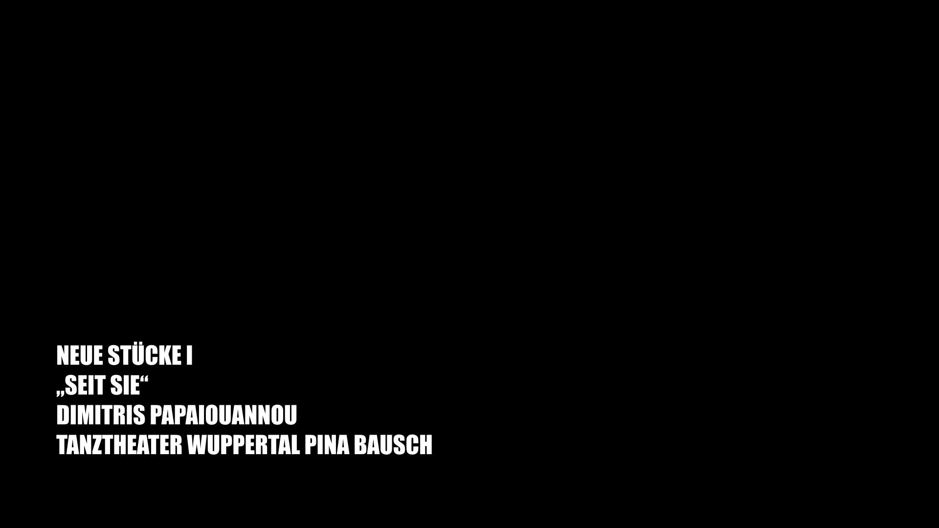 "NEUE STÜCKE I ""SEIT SIE"" DIMITRIS PAPAIOUANNOU TANZTHEATER WUPPERTAL PINA BAUSCH"